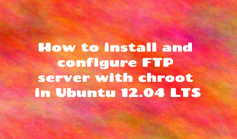 How to install and configure FTP server with chroot in Ubuntu 12.04 LTS