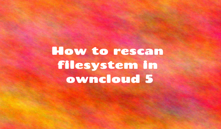 How to rescan filesystem in owncloud 5