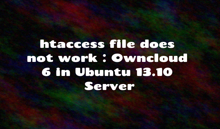 htaccess file does not work : Owncloud 6 in Ubuntu 13.10 Server