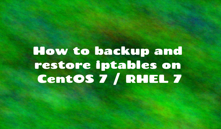 How to backup and restore iptables  on CentOS 7 / RHEL 7