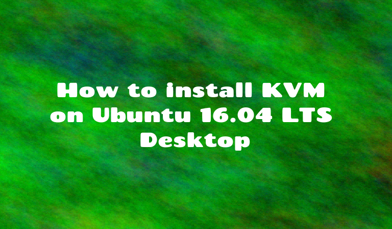 How to install KVM on Ubuntu 16.04 LTS Desktop